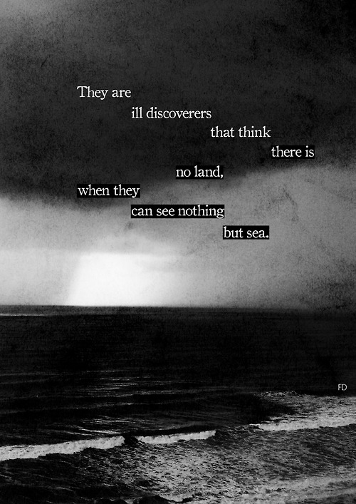 "They are ill discoverers that think there is no land, when they can see nothing but sea. ""Francis Bacon"""