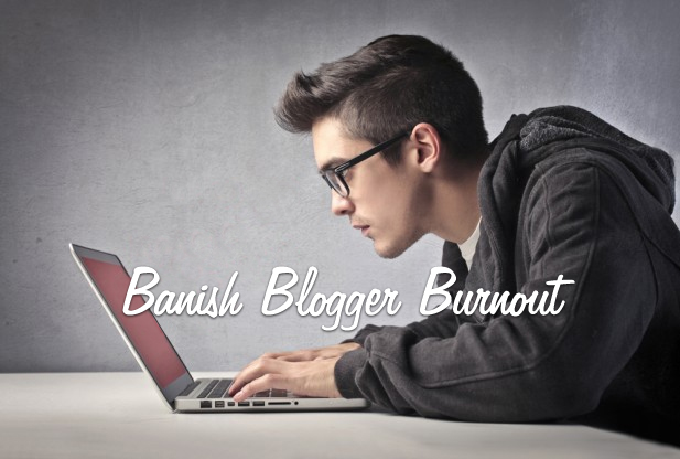 banish blogger burnout Banish Blogger Burnout Forever