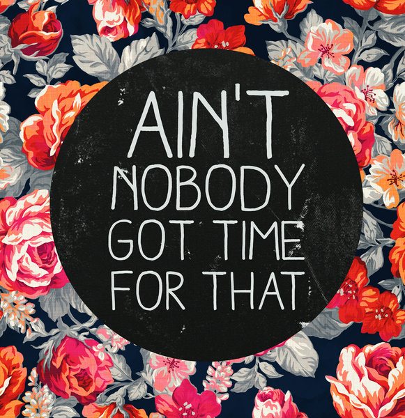 Ain't nobody got time for that by Sara Eshak