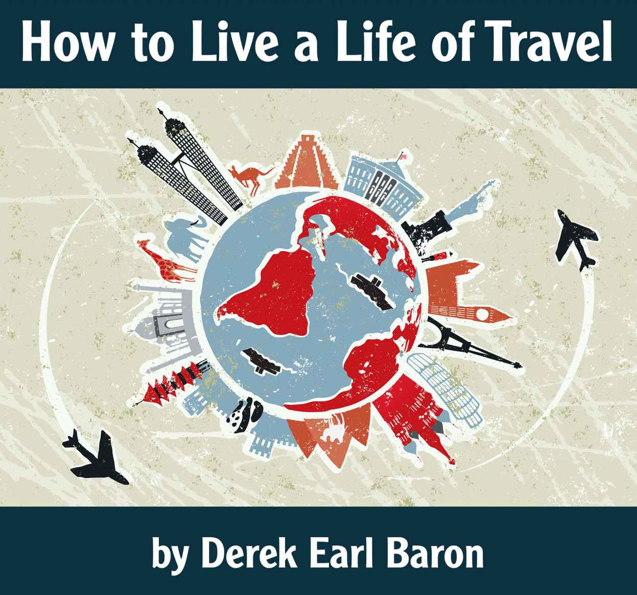 How to Live a Life of Travel by Derek Earl Baron