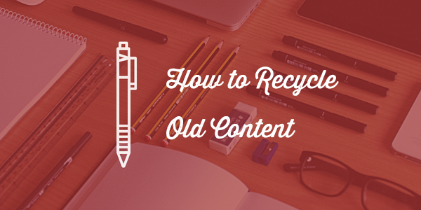 how to recycle old content1 How to Recycle Old Content