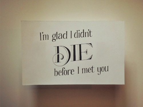 im-glad-i-didnt-die-before-i-met-you1[1]